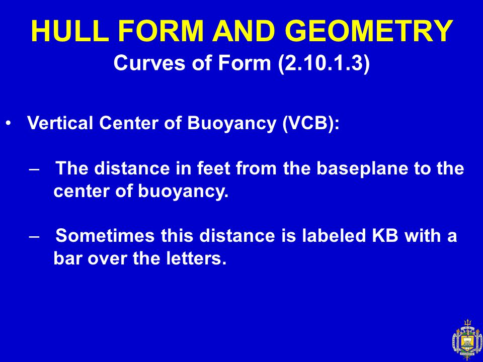 Curves of Form (2.10.1.3) HULL FORM AND GEOMETRY Vertical Center of Buoyancy (VCB): – The distance in feet from the baseplane to the center of buoyanc