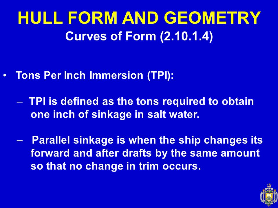 Curves of Form (2.10.1.4) HULL FORM AND GEOMETRY Tons Per Inch Immersion (TPI): – TPI is defined as the tons required to obtain one inch of sinkage in