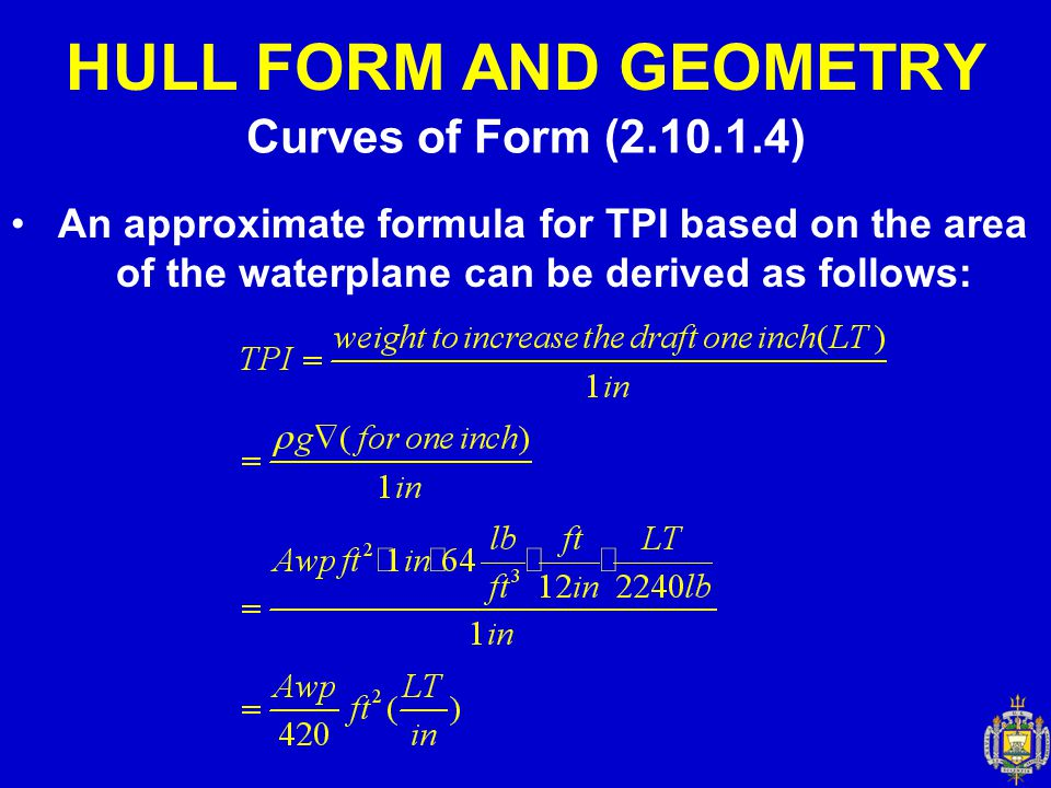 Curves of Form (2.10.1.4) HULL FORM AND GEOMETRY An approximate formula for TPI based on the area of the waterplane can be derived as follows: