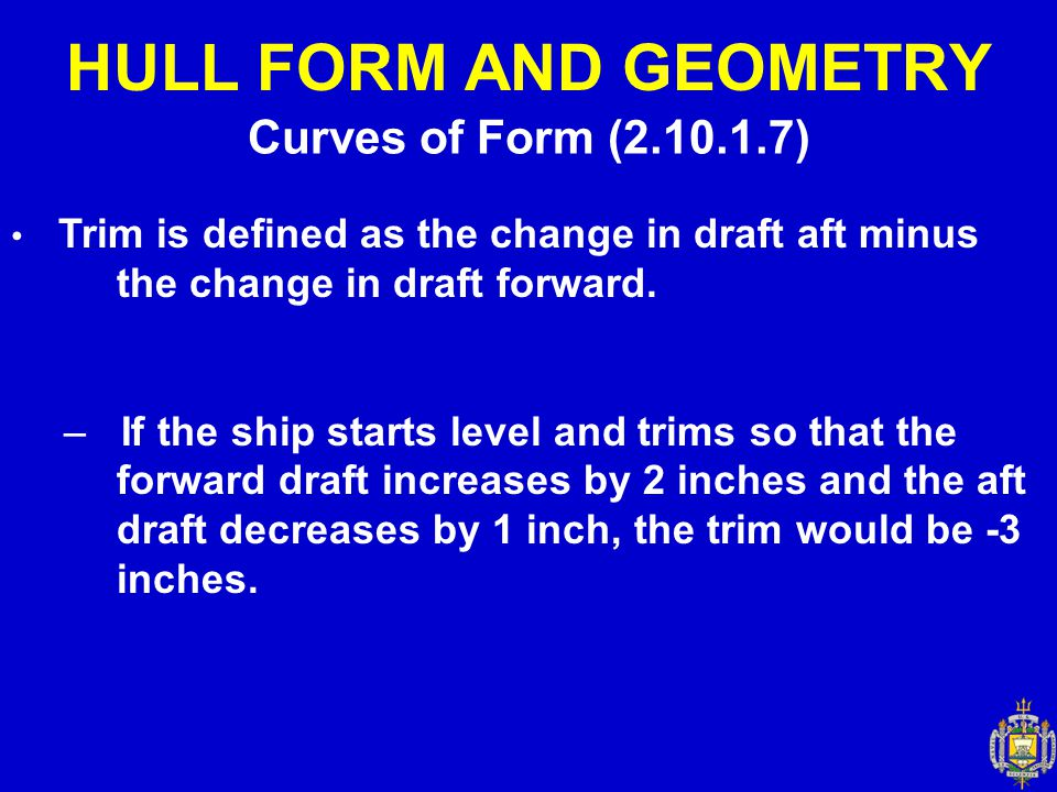 Curves of Form (2.10.1.7) HULL FORM AND GEOMETRY Trim is defined as the change in draft aft minus the change in draft forward. – If the ship starts le