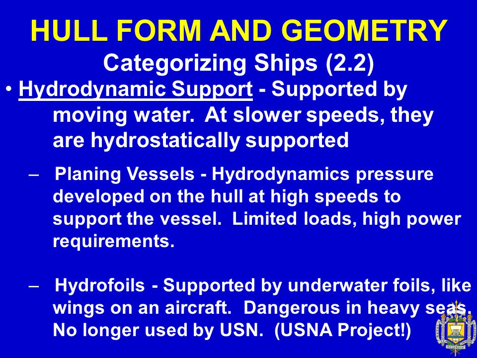 HULL FORM AND GEOMETRY Categorizing Ships (2.2) Hydrodynamic Support - Supported by moving water. At slower speeds, they are hydrostatically supported