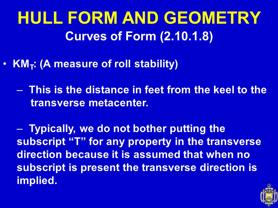 Curves of Form (2.10.1.8) HULL FORM AND GEOMETRY KM T : (A measure of roll stability) – This is the distance in feet from the keel to the transverse m