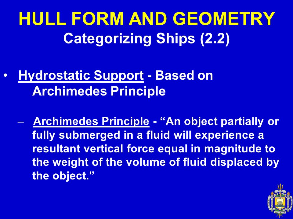 "HULL FORM AND GEOMETRY Categorizing Ships (2.2) Hydrostatic Support - Based on Archimedes Principle – Archimedes Principle - ""An object partially or f"