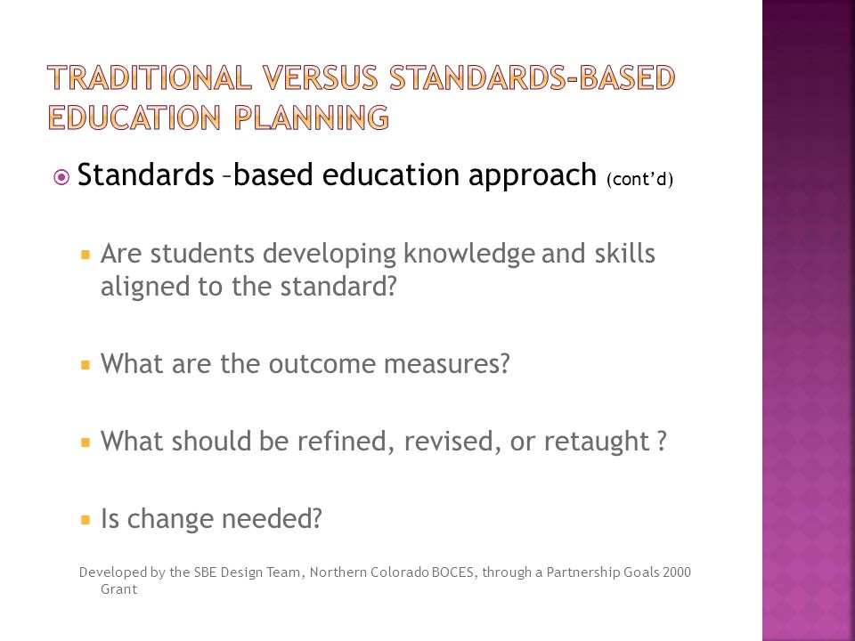  Standards –based education approach (cont'd)  Are students developing knowledge and skills aligned to the standard.