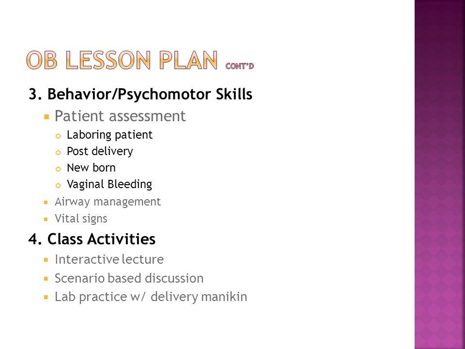3. Behavior/Psychomotor Skills  Patient assessment Laboring patient Post delivery New born Vaginal Bleeding  Airway management  Vital signs 4. Clas