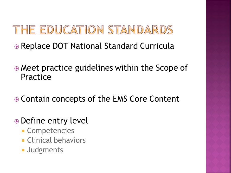  Replace DOT National Standard Curricula  Meet practice guidelines within the Scope of Practice  Contain concepts of the EMS Core Content  Define entry level  Competencies  Clinical behaviors  Judgments