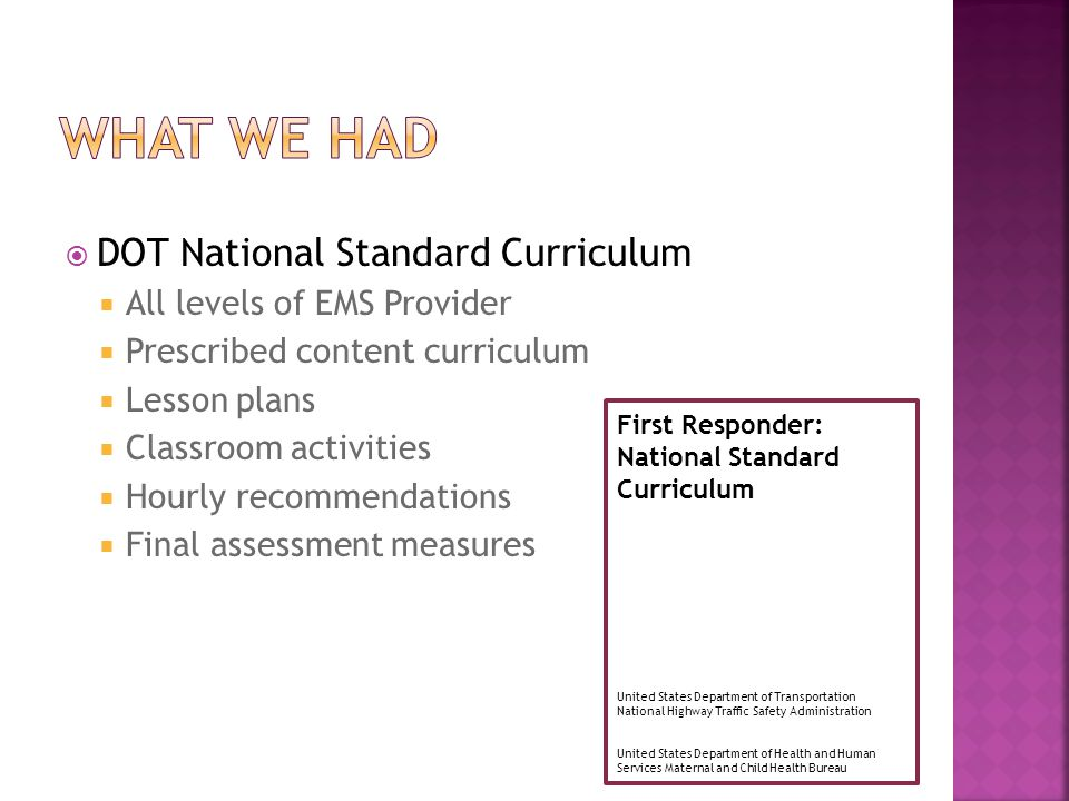  DOT National Standard Curriculum  All levels of EMS Provider  Prescribed content curriculum  Lesson plans  Classroom activities  Hourly recomme
