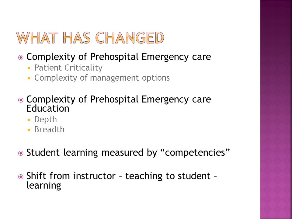  Complexity of Prehospital Emergency care  Patient Criticality  Complexity of management options  Complexity of Prehospital Emergency care Education  Depth  Breadth  Student learning measured by competencies  Shift from instructor – teaching to student – learning
