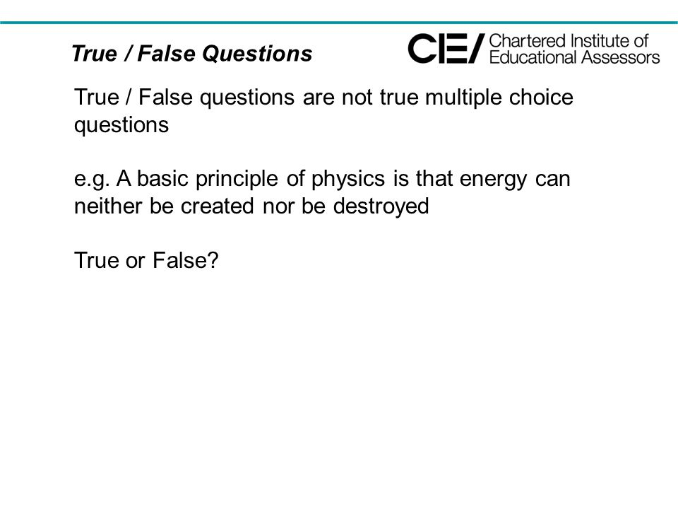True / False Questions True / False questions are not true multiple choice questions e.g. A basic principle of physics is that energy can neither be c