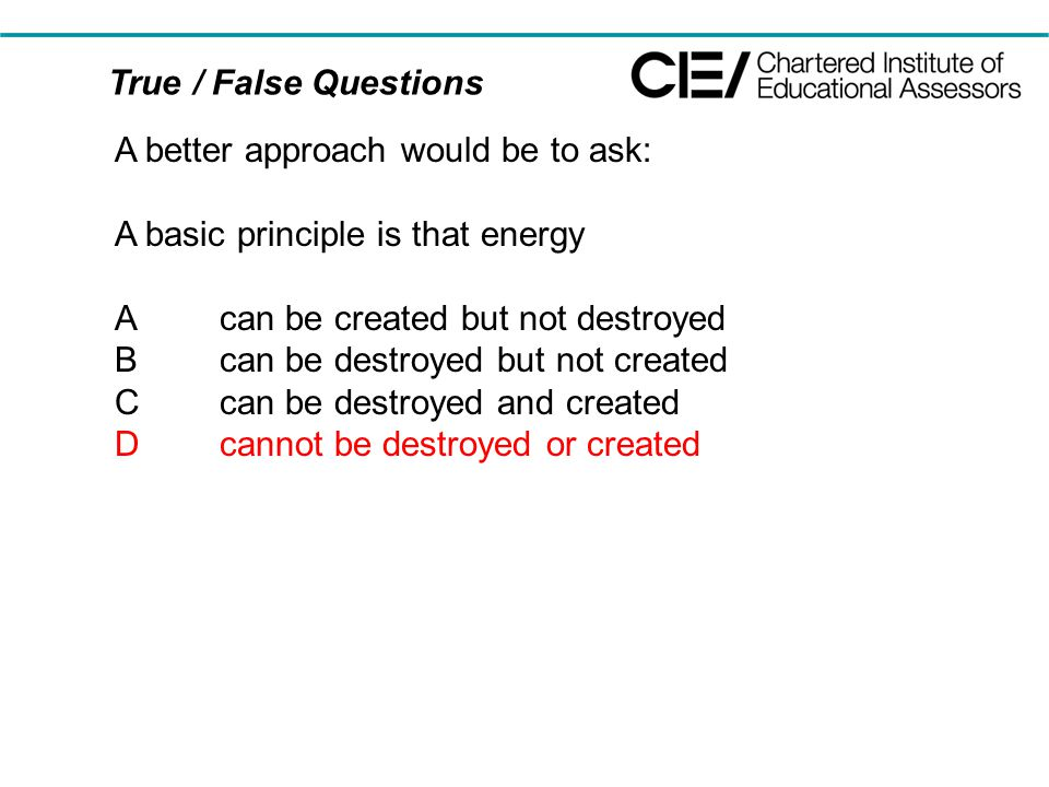 True / False Questions A better approach would be to ask: A basic principle is that energy Acan be created but not destroyed Bcan be destroyed but not created Ccan be destroyed and created Dcannot be destroyed or created