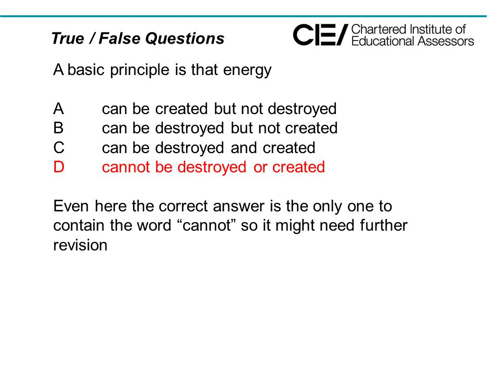 True / False Questions A basic principle is that energy Acan be created but not destroyed Bcan be destroyed but not created Ccan be destroyed and created Dcannot be destroyed or created Even here the correct answer is the only one to contain the word cannot so it might need further revision