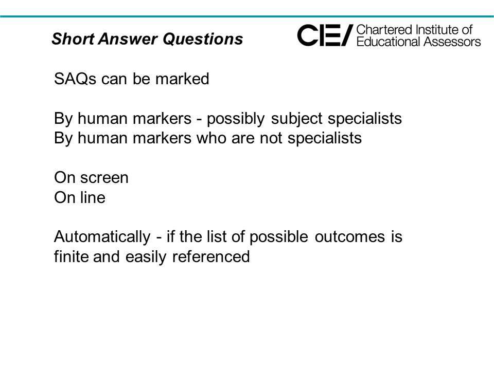 Short Answer Questions SAQs can be marked By human markers - possibly subject specialists By human markers who are not specialists On screen On line A