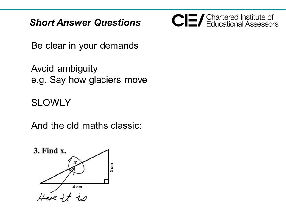 Short Answer Questions Be clear in your demands Avoid ambiguity e.g. Say how glaciers move SLOWLY And the old maths classic:
