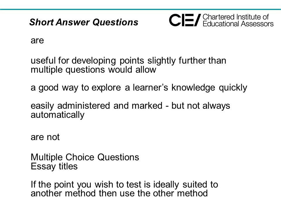 Short Answer Questions are useful for developing points slightly further than multiple questions would allow a good way to explore a learner's knowledge quickly easily administered and marked - but not always automatically are not Multiple Choice Questions Essay titles If the point you wish to test is ideally suited to another method then use the other method