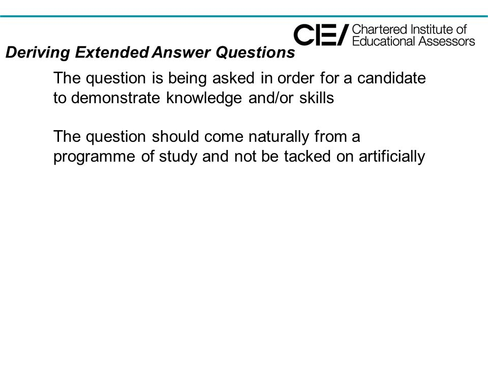 Deriving Extended Answer Questions The question is being asked in order for a candidate to demonstrate knowledge and/or skills The question should com