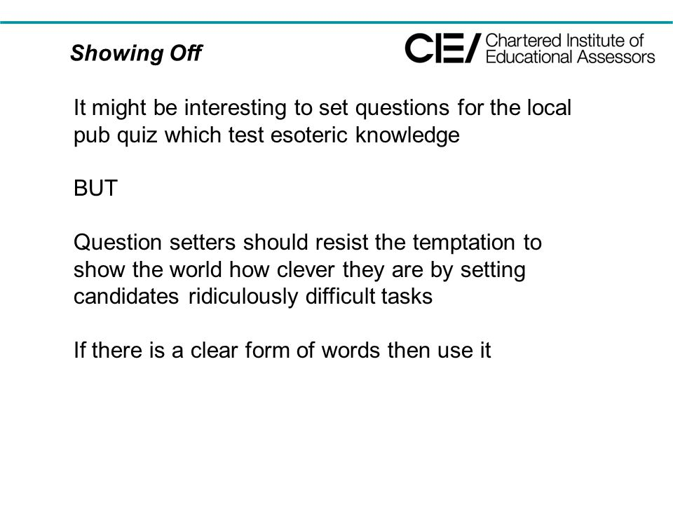 Showing Off It might be interesting to set questions for the local pub quiz which test esoteric knowledge BUT Question setters should resist the temptation to show the world how clever they are by setting candidates ridiculously difficult tasks If there is a clear form of words then use it