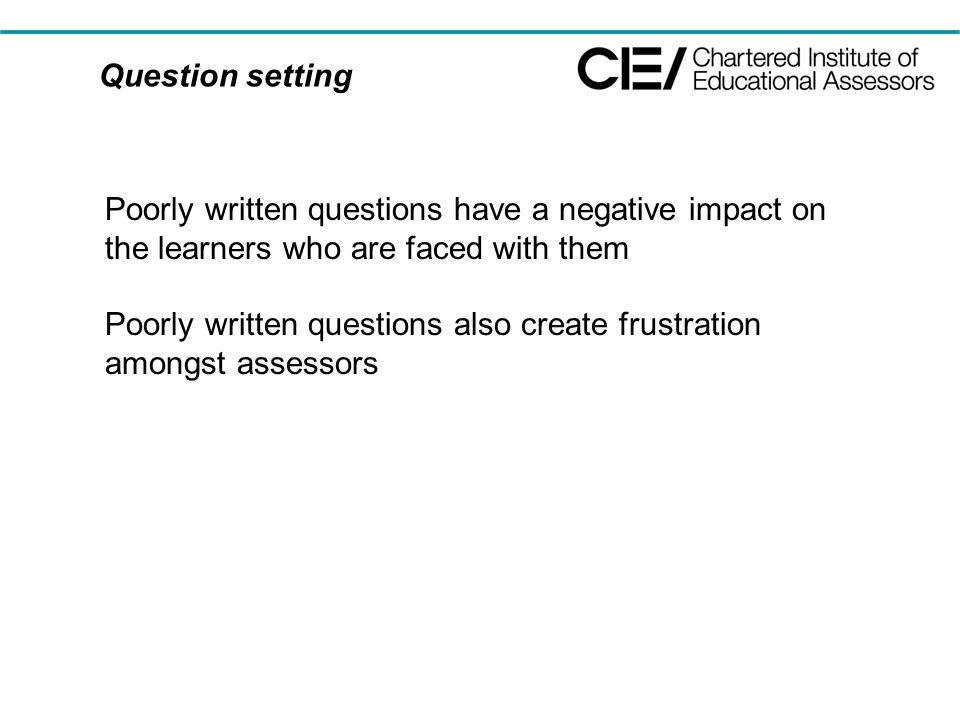 Question setting Poorly written questions have a negative impact on the learners who are faced with them Poorly written questions also create frustration amongst assessors