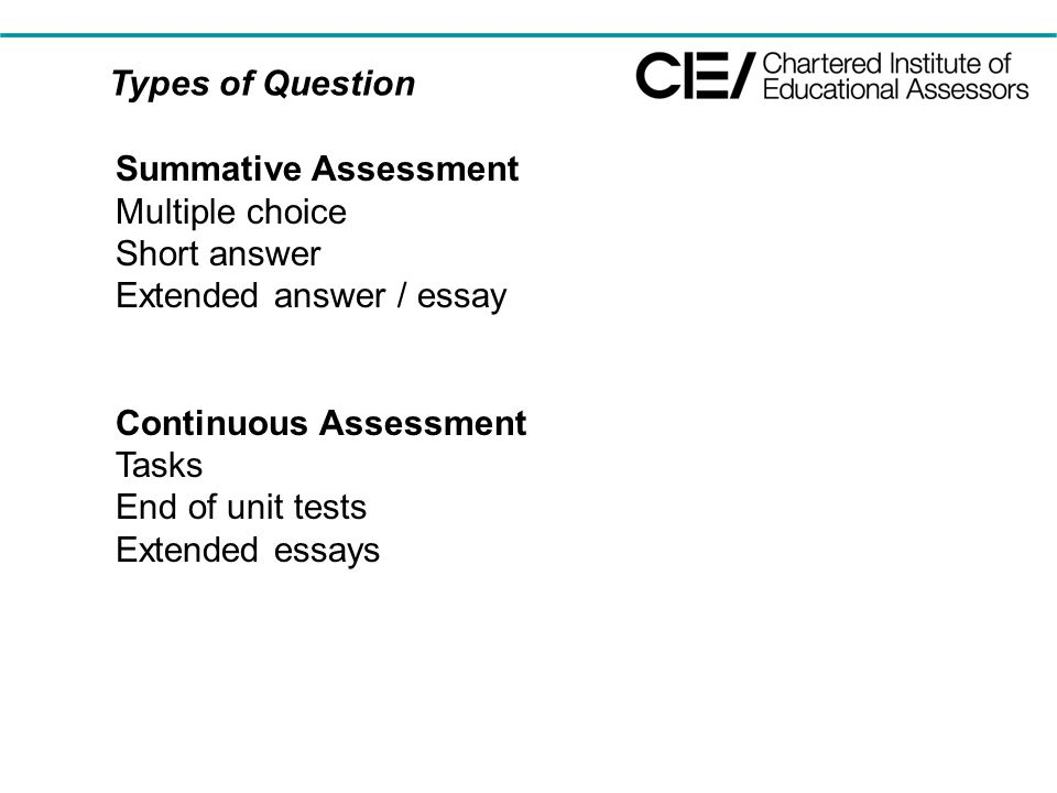 Types of Question Summative Assessment Multiple choice Short answer Extended answer / essay Continuous Assessment Tasks End of unit tests Extended essays