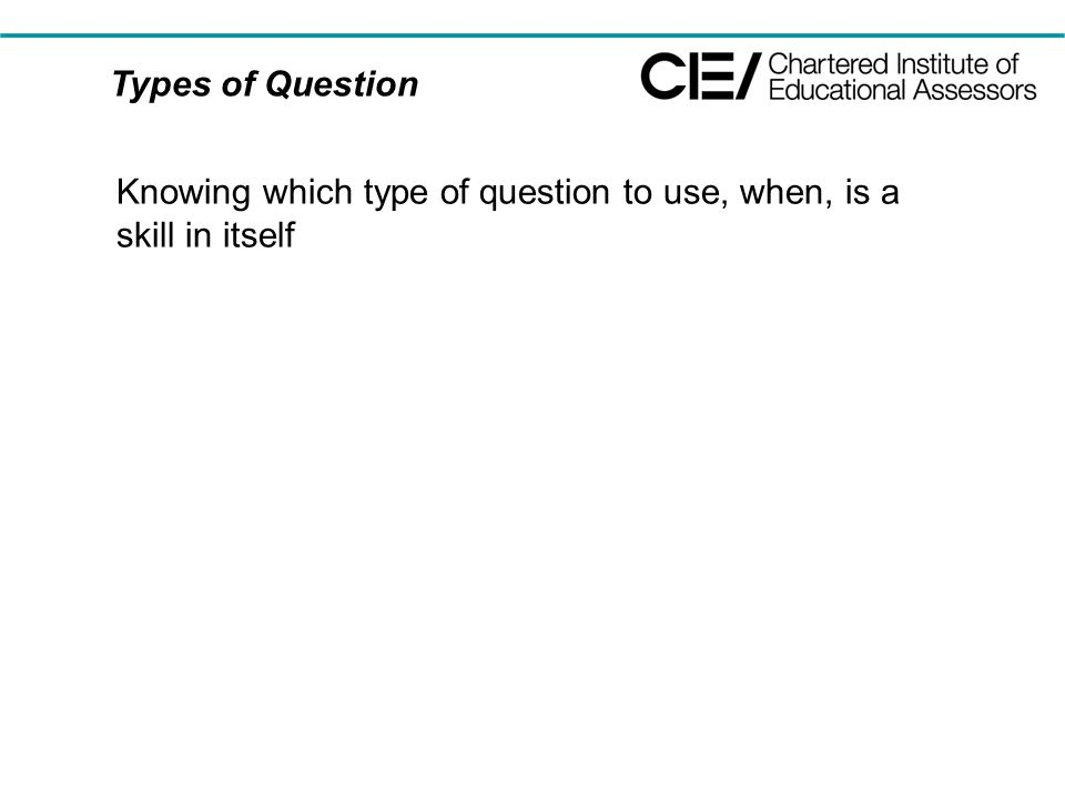 Types of Question Knowing which type of question to use, when, is a skill in itself