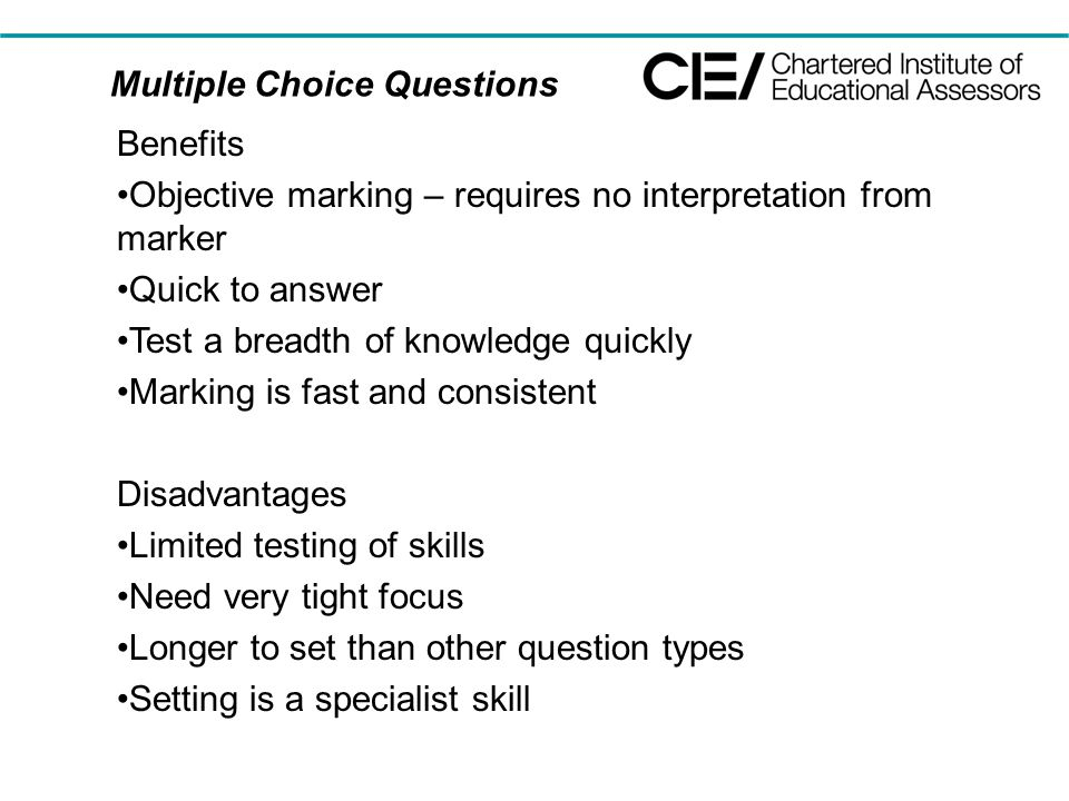 Multiple Choice Questions Benefits Objective marking – requires no interpretation from marker Quick to answer Test a breadth of knowledge quickly Marking is fast and consistent Disadvantages Limited testing of skills Need very tight focus Longer to set than other question types Setting is a specialist skill