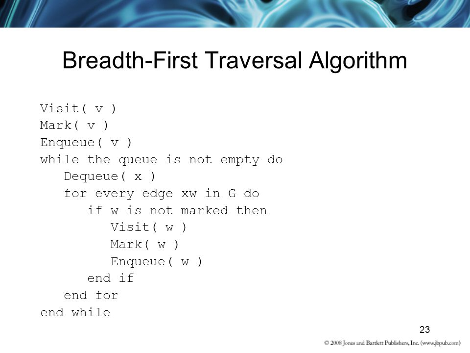 23 Breadth-First Traversal Algorithm Visit( v ) Mark( v ) Enqueue( v ) while the queue is not empty do Dequeue( x ) for every edge xw in G do if w is