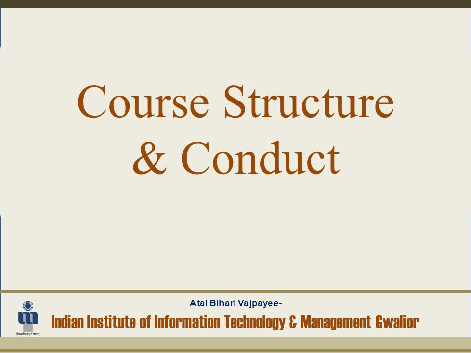 Course Structure & Conduct Atal Bihari Vajpayee- Indian Institute of Information Technology & Management Gwalior