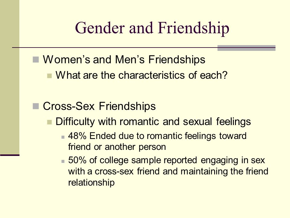 Gender and Friendship Women's and Men's Friendships What are the characteristics of each? Cross-Sex Friendships Difficulty with romantic and sexual fe