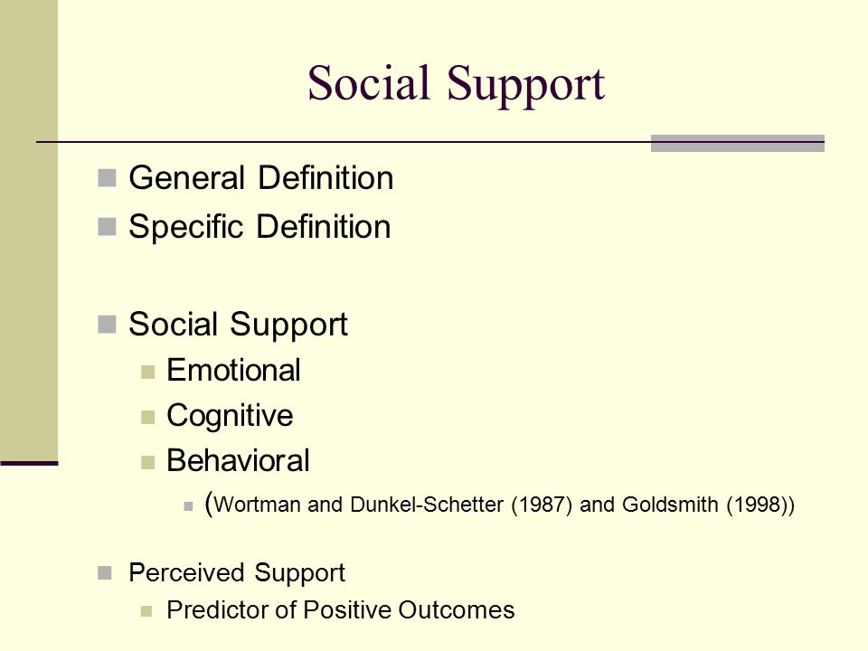Social Support General Definition Specific Definition Social Support Emotional Cognitive Behavioral ( Wortman and Dunkel-Schetter (1987) and Goldsmith