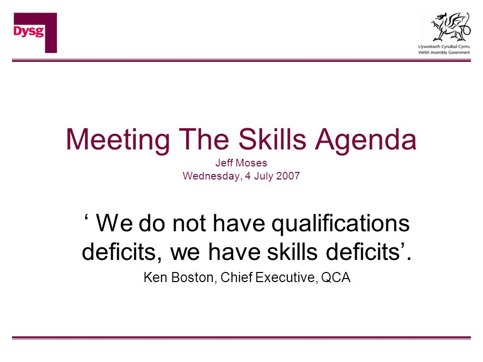 Meeting The Skills Agenda Jeff Moses Wednesday, 4 July 2007 ' We do not have qualifications deficits, we have skills deficits'. Ken Boston, Chief Exec