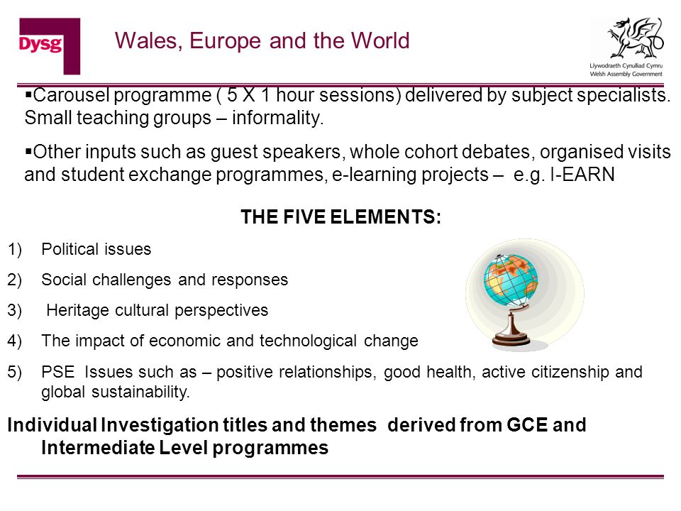Wales, Europe and the World  Carousel programme ( 5 X 1 hour sessions) delivered by subject specialists. Small teaching groups – informality.  Other