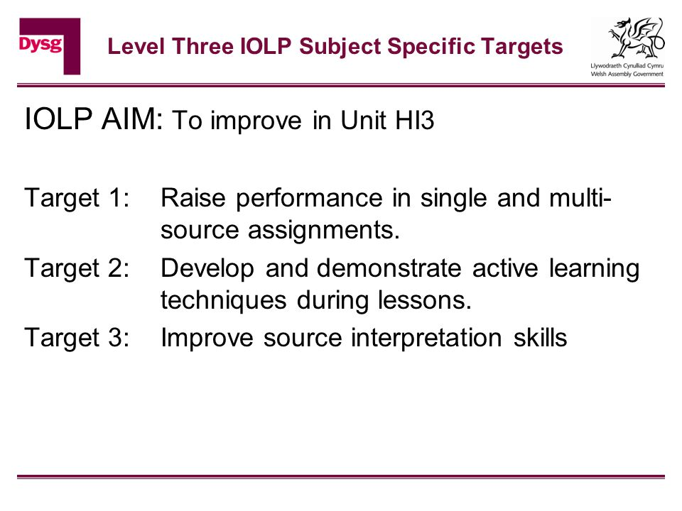 Level Three IOLP Subject Specific Targets IOLP AIM: To improve in Unit HI3 Target 1: Raise performance in single and multi- source assignments.