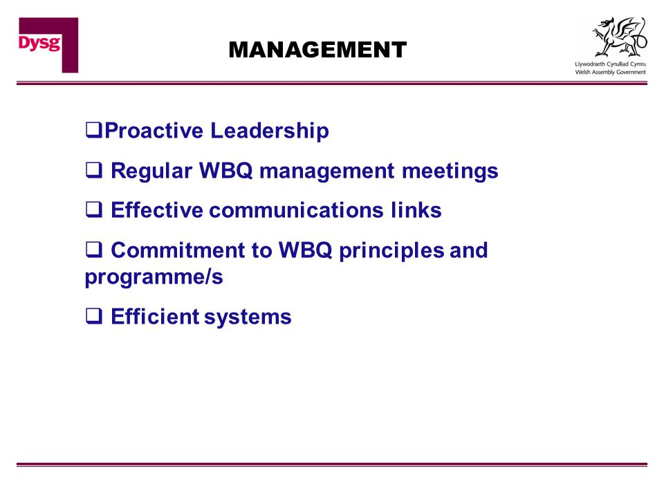MANAGEMENT  Proactive Leadership  Regular WBQ management meetings  Effective communications links  Commitment to WBQ principles and programme/s  Efficient systems