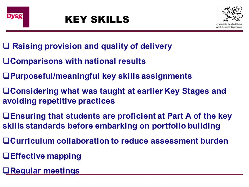 KEY SKILLS  Raising provision and quality of delivery  Comparisons with national results  Purposeful/meaningful key skills assignments  Considering what was taught at earlier Key Stages and avoiding repetitive practices  Ensuring that students are proficient at Part A of the key skills standards before embarking on portfolio building  Curriculum collaboration to reduce assessment burden  Effective mapping  Regular meetings