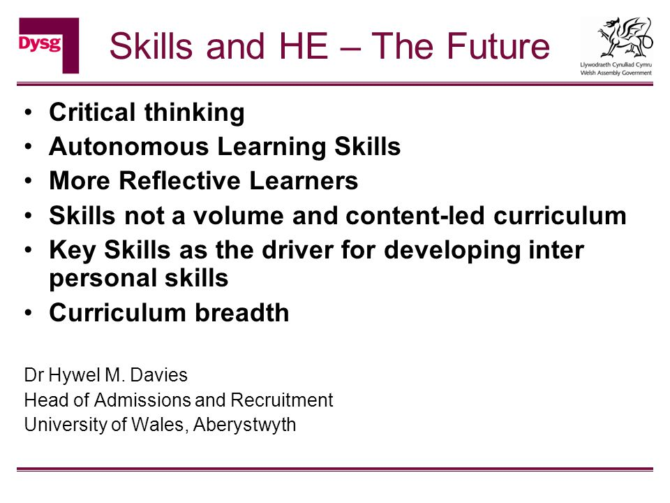 Skills and HE – The Future Critical thinking Autonomous Learning Skills More Reflective Learners Skills not a volume and content-led curriculum Key Skills as the driver for developing inter personal skills Curriculum breadth Dr Hywel M.