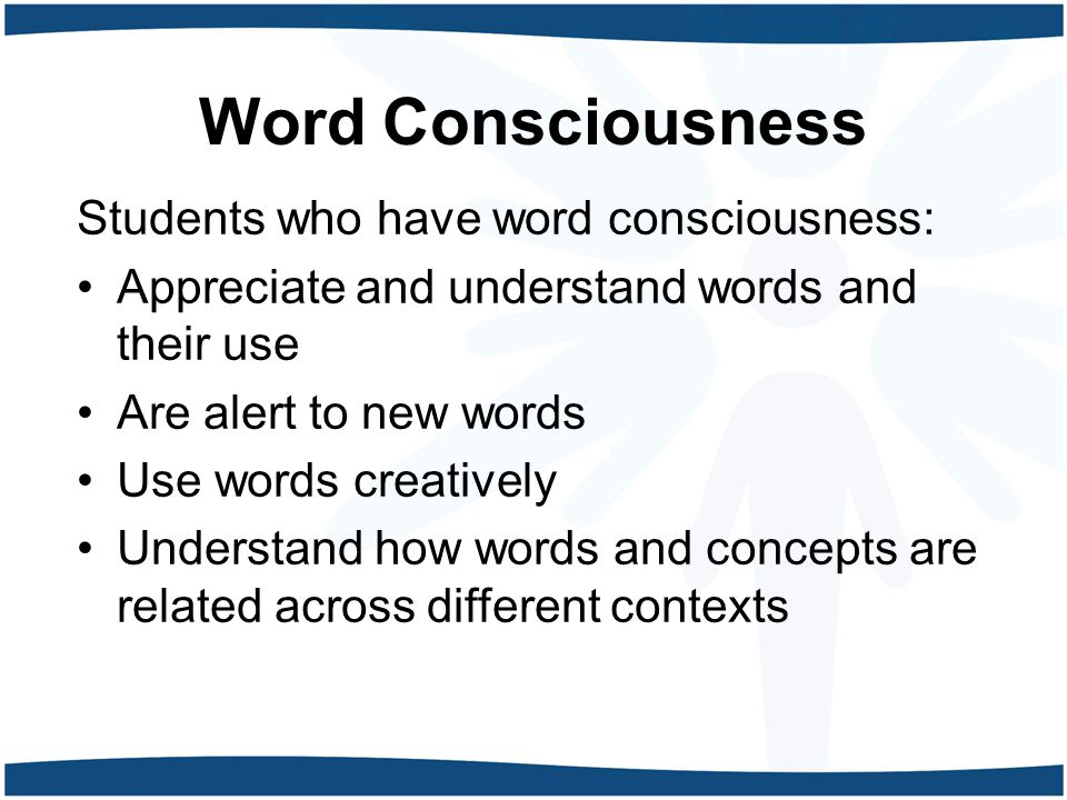 Word Consciousness Students who have word consciousness: Appreciate and understand words and their use Are alert to new words Use words creatively Understand how words and concepts are related across different contexts