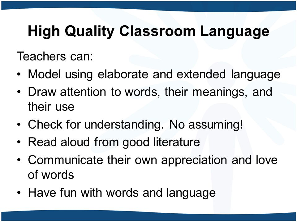 High Quality Classroom Language Teachers can: Model using elaborate and extended language Draw attention to words, their meanings, and their use Check for understanding.