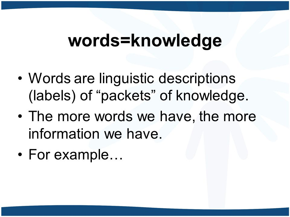 words=knowledge Words are linguistic descriptions (labels) of packets of knowledge.