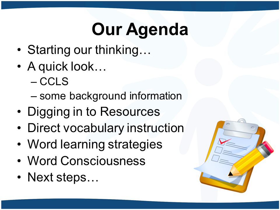 Our Agenda Starting our thinking… A quick look… –CCLS –some background information Digging in to Resources Direct vocabulary instruction Word learning strategies Word Consciousness Next steps…