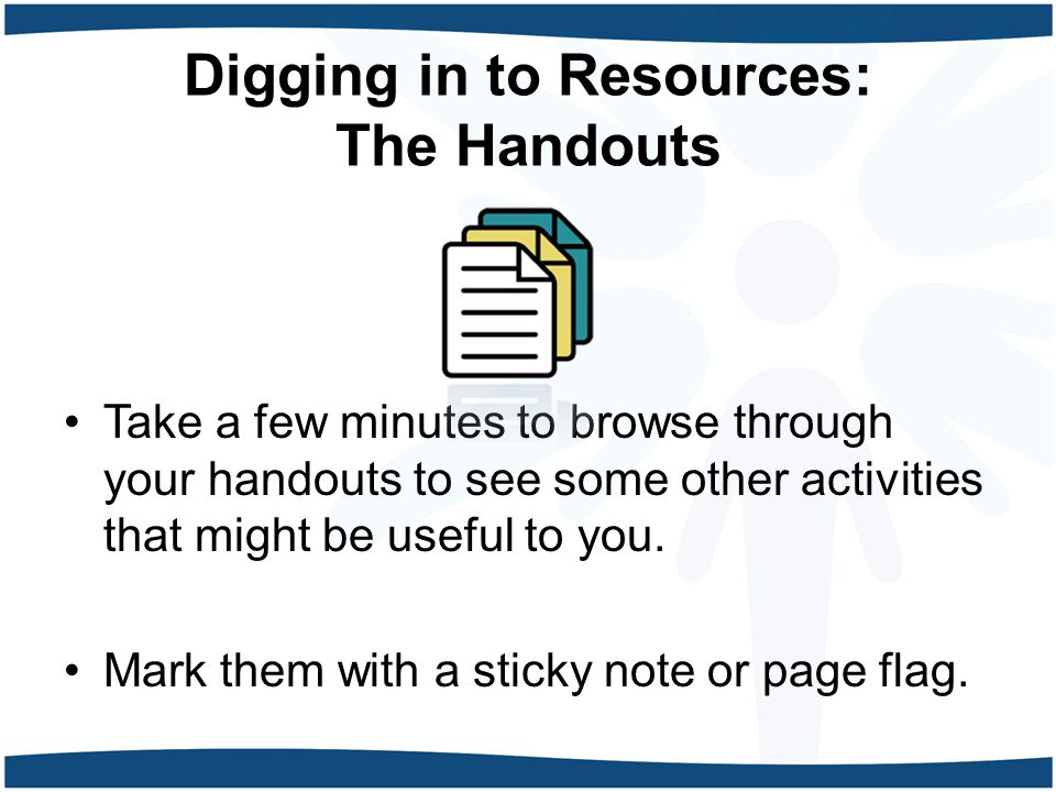 Digging in to Resources: The Handouts Take a few minutes to browse through your handouts to see some other activities that might be useful to you.