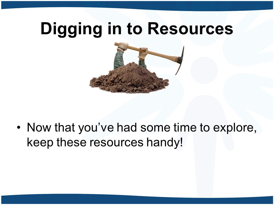 Digging in to Resources Now that you've had some time to explore, keep these resources handy!