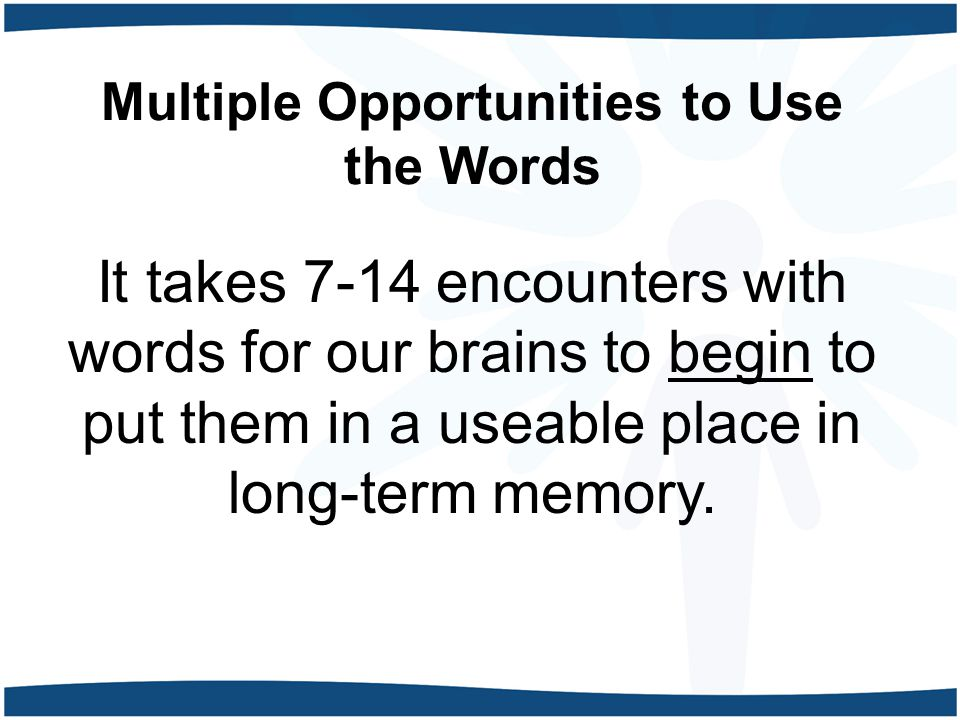 Multiple Opportunities to Use the Words It takes 7-14 encounters with words for our brains to begin to put them in a useable place in long-term memory.