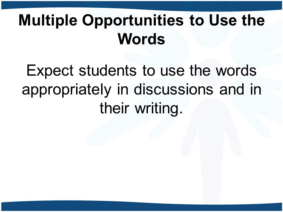 Multiple Opportunities to Use the Words Expect students to use the words appropriately in discussions and in their writing.