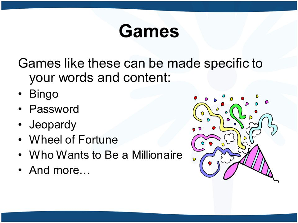 Games Games like these can be made specific to your words and content: Bingo Password Jeopardy Wheel of Fortune Who Wants to Be a Millionaire And more…