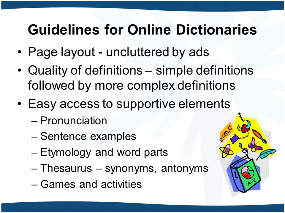Guidelines for Online Dictionaries Page layout - uncluttered by ads Quality of definitions – simple definitions followed by more complex definitions Easy access to supportive elements –Pronunciation –Sentence examples –Etymology and word parts –Thesaurus – synonyms, antonyms –Games and activities