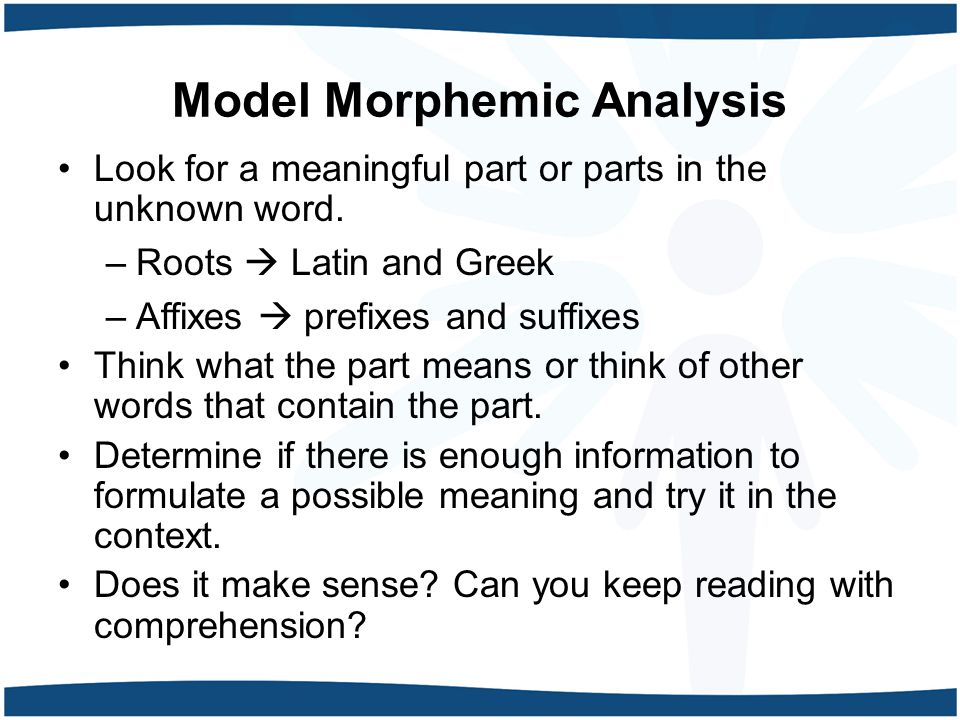 Model Morphemic Analysis Look for a meaningful part or parts in the unknown word.