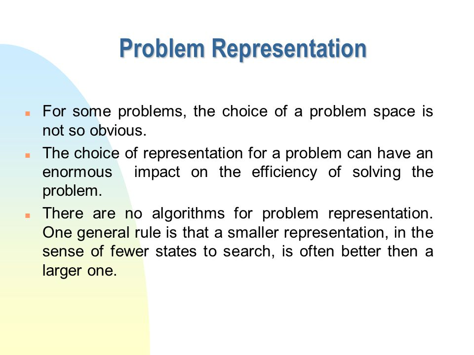 Problem Representation n For some problems, the choice of a problem space is not so obvious. n The choice of representation for a problem can have an