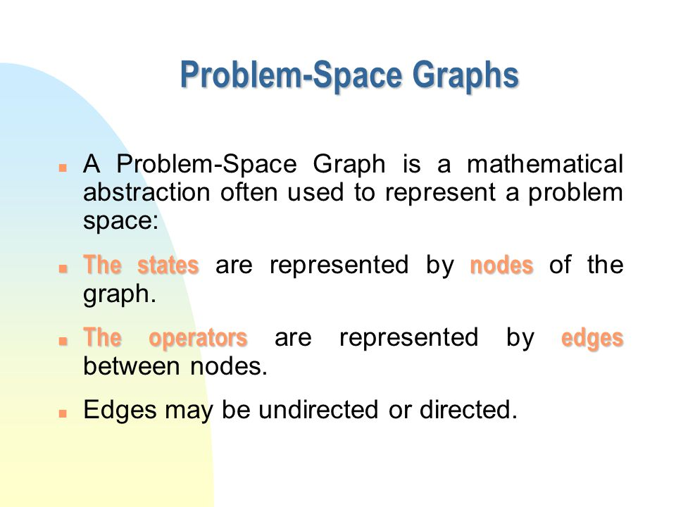 Problem-Space Graphs n A Problem-Space Graph is a mathematical abstraction often used to represent a problem space: The statesnodes The states are rep