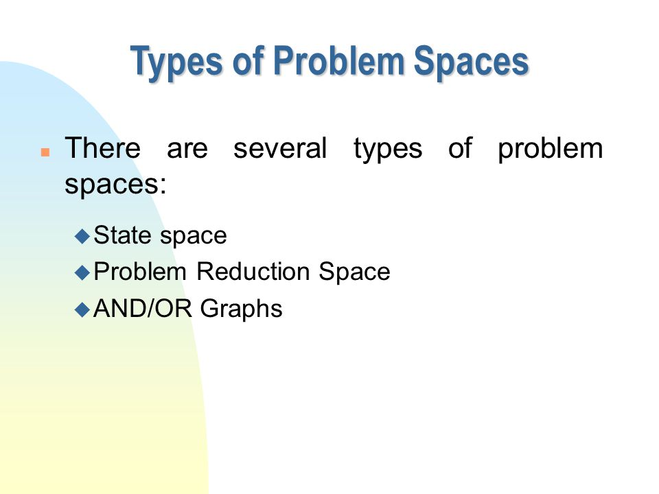 Types of Problem Spaces n There are several types of problem spaces: u State space u Problem Reduction Space u AND/OR Graphs