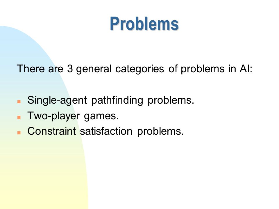 Problems There are 3 general categories of problems in AI: n Single-agent pathfinding problems. n Two-player games. n Constraint satisfaction problems
