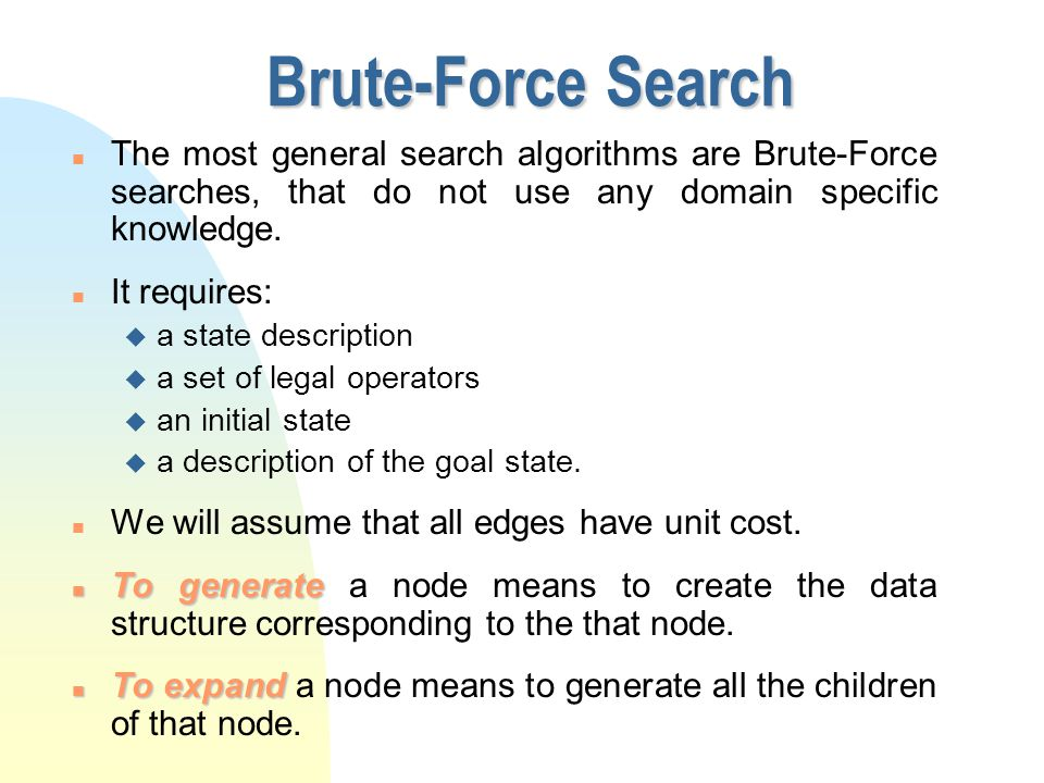 Brute-Force Search n The most general search algorithms are Brute-Force searches, that do not use any domain specific knowledge.